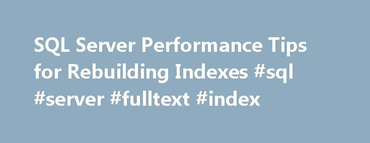 SQL Server Performance Tips for Rebuilding Indexes #sql #server #fulltext #index http://liberia.nef2.com/sql-server-performance-tips-for-rebuilding-indexes-sql-server-fulltext-index/  Tips for Rebuilding Indexes Periodically (daily, weekly, or monthly) perform a database reorganization on all the indexes on all the tables in your database. This will rebuild the indexes so that the data is no longer fragmented. Fragmented data can cause SQL Server to perform unnecessary data reads, slowing…