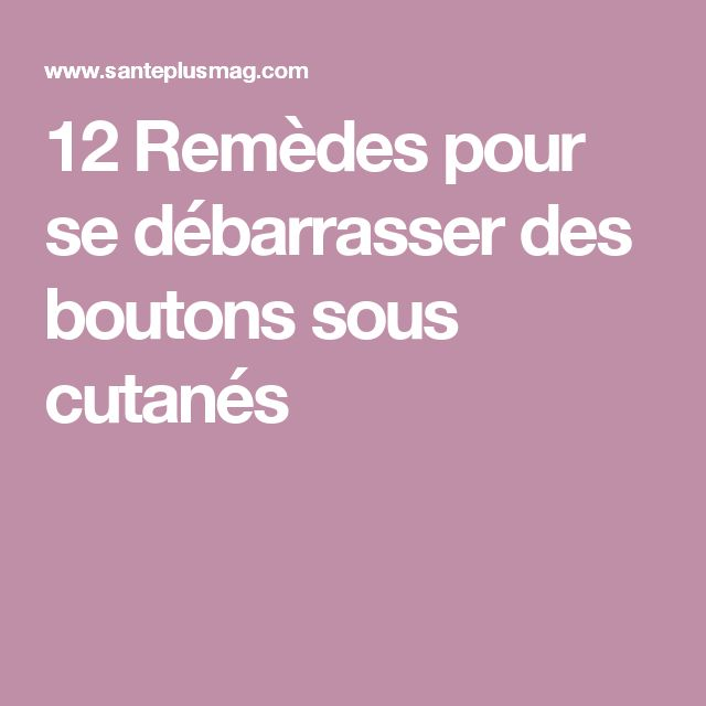 12 Remèdes pour se débarrasser des boutons sous cutanés