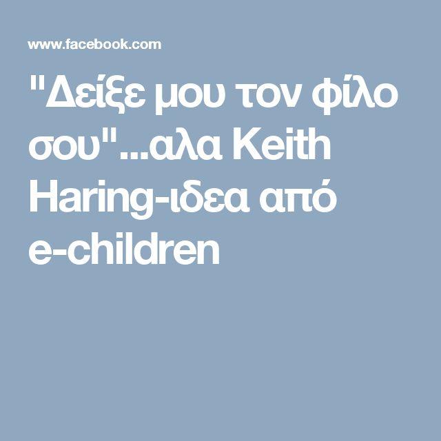 """""""Δείξε μου τον φίλο σου""""...αλα Keith Haring-ιδεα από e-children"""