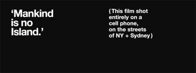 Mankind Is No Island(2008, 3 min.), dir. Jason Van Genderen. Shot entirely on a cell phone, using found signage on the streets of NY and Sydney to tell a touching story from the very heart of two cities.