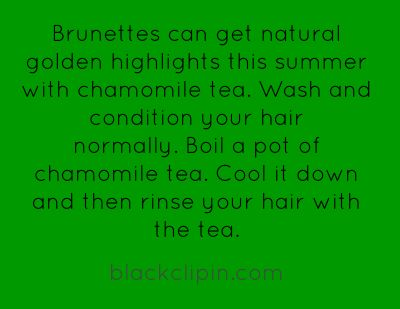 Brunettes can get natural golden highlights this summer with chamomile tea.- maybe I'll try this before spending a fortune... :)
