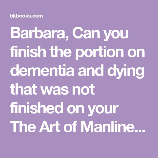 Barbara, Can you finish the portion on dementia and dying that was not finished on your The Art of Manliness podcast? There are just two ways to die, fast (sudd