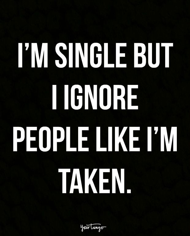 """I'm single but I ignore people like I'm taken."""
