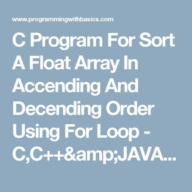 C Program For Sort A Float Array In Accending And Decending Order Using For Loop - C,C++&JAVA Solution