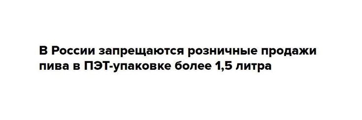 Пиво в пластиковой таре более 1,5 литра решили запретить с 2017 года Разработанные правительством поправки взаконодательство предусматривают полный запрет напроизводство алкоголя впластиковой таре объемом более1,5 литра с1 января 2017 года, арозничную продажу—с1 июля  Фото: Сергей Кузнецов/РИА Новости Правительство России подготовило поправки кзакону, всоответствиискоторыми выпуск алкогольных напитков впластиковой таре объемом более1,5 л будет запрещен с1 января 2017 года…