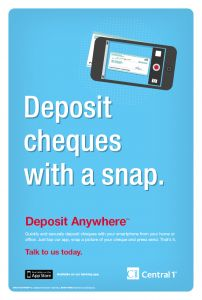 Deposit Anywhere - Central 1 Credit Union (Central 1) and three credit unions are poised to launch Deposit Anywhere, a new mobile banking app feature that makes it easy to deposit a cheque using a smartphone.    Deposit Anywhere is simple, secure and saves time. Users can deposit a cheque anywhere, anytime, in less than a minute, without having to visit a branch or find an ATM.