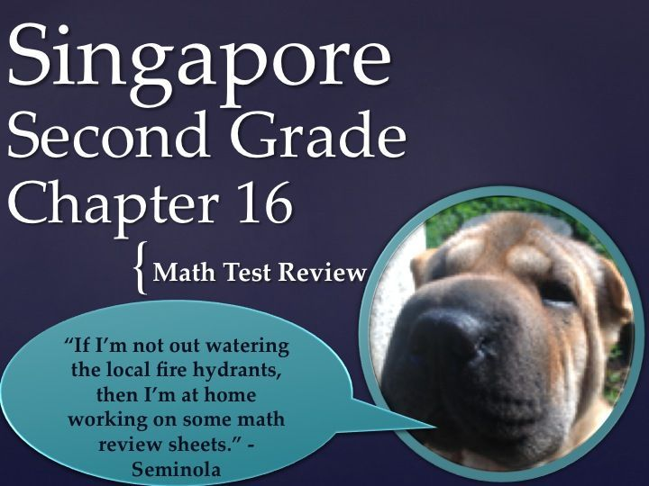 Singapore 2nd Grade Chapter 16 Math Test Review (15 pages). This is a test review for the Singapore program in math. There are 30 problems altogether. The problems are very similar to the ones on the test, just the numbers and wording have changed. For each problem on the test, there are two or three practice problems. It can also be used as an assessment. by Ryan Nygren