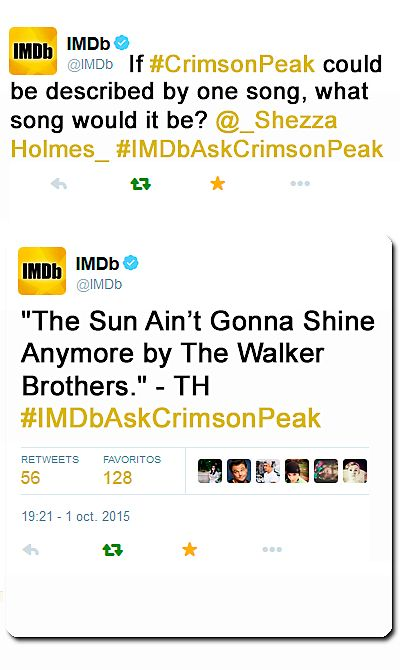 """Tom On Twitter. Live Twitter Q&A (01.10.2015). """"If Crimson Peak could be described by one song, what song would it b?"""" TH: """"The Sun Ain't Gonna Shine Anymore by The Walker Brothers https://twitter.com/IMDb/status/649635159004676096 """". I LOVE IT: https://www.youtube.com/watch?v=Q11ium_-Lv8"""