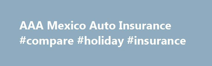 AAA Mexico Auto Insurance #compare #holiday #insurance http://insurances.remmont.com/aaa-mexico-auto-insurance-compare-holiday-insurance/  #www car insurance com # Purchase and print your Mexico Auto Insurance policy online today. AAA members and non-members are welcome to use this service. This service is for Arizona residents only. Do you own a vacation home in Mexico? Did you know U.S. homeowners insurance will not cover your home in Mexico? If youRead MoreThe post AAA Mexico Auto…