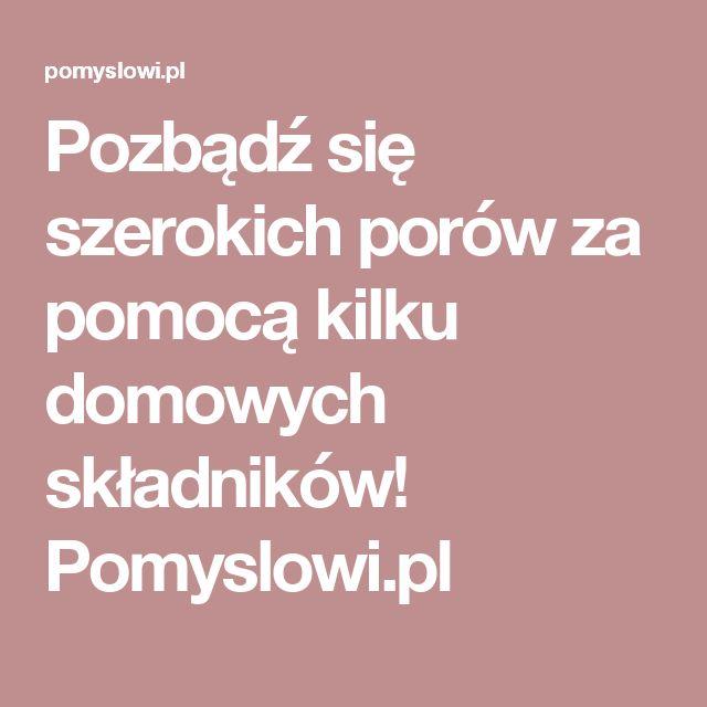 Pozbądź się szerokich porów za pomocą kilku domowych składników! Pomyslowi.pl