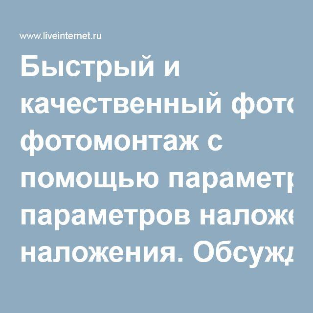 Быстрый и качественный фотомонтаж с помощью параметров наложения. Обсуждение на LiveInternet - Российский Сервис Онлайн-Дневников