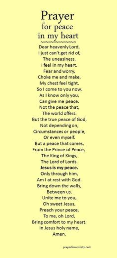 """""""Prayer for peace in my heart"""" is partially based on Ephesians 2:13-18 which speaks about how Jesus is our only true peace. He makes peace between you and God by ending all conflict and hostility. But beyond just an end to disagreement, true peace is a unified heart. Pray for peace in your heart and God will give it to you."""
