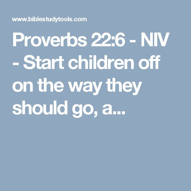 Proverbs 22:6 - NIV - Start children off on the way they should go, a...
