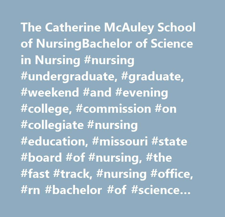 The Catherine McAuley School of NursingBachelor of Science in Nursing #nursing #undergraduate, #graduate, #weekend #and #evening #college, #commission #on #collegiate #nursing #education, #missouri #state #board #of #nursing, #the #fast #track, #nursing #office, #rn #bachelor #of #science #in #nursing #completion #program, #special #challenge #courses #for #licensed #professional #nurses, #master #of #science #in #nursing, #master #of #science #a #concentration #in #adult #nurse…