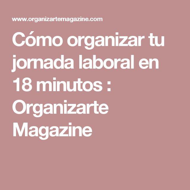 Cómo organizar tu jornada laboral en 18 minutos : Organizarte Magazine