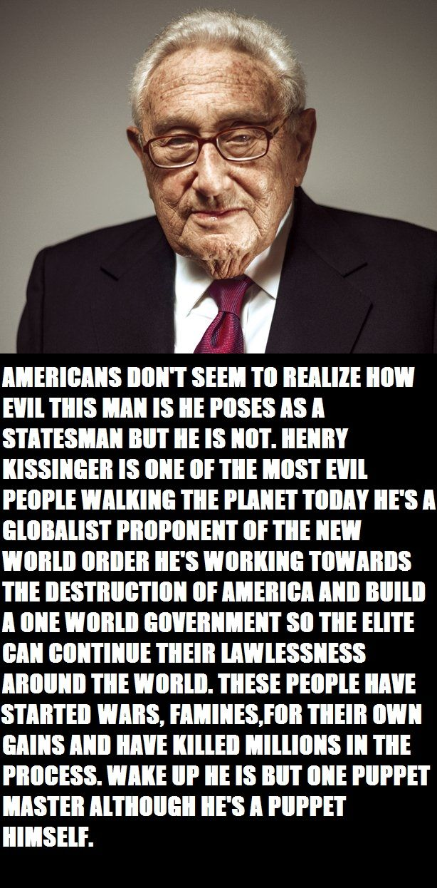 VIDEO AMERICANS DON'T SEEM TO REALIZE HOW EVIL THIS MAN IS HE POSES AS A STATESMAN BUT HE IS NOT. HENRY KISSINGER IS ONE OF THE MOST EVIL PEOPLE WALKING THE PLANET TODAY HE'S A GLOBALIST PROPONENT OF THE NEW WORLD ORDER HE'S WORKING TOWARDS THE DESTRUCTION OF AMERICA.