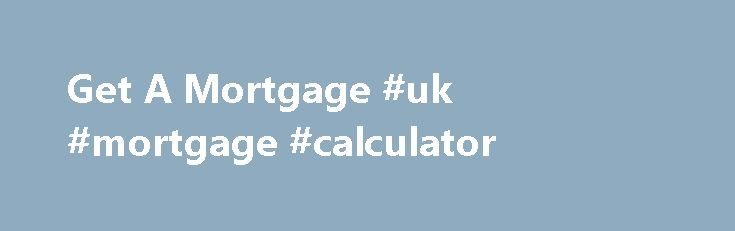 Get A Mortgage #uk #mortgage #calculator http://mortgage.nef2.com/get-a-mortgage-uk-mortgage-calculator/  #get a mortgage # Welcome to Get a Mortgage.net How can we help you? Whether you are a first time buyer or looking for the best remortgage offer then Get a Mortgage .net can help to find you the best deal! Get a Mortgage.net is here to assist anyone looking for mortgage advice. Mortgages are  Read More