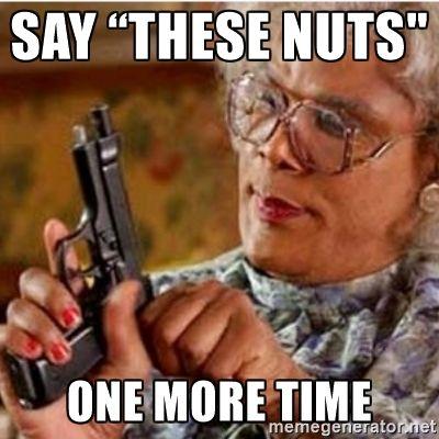 "Say ""these nuts"" One more time - Madea-gun meme | Meme Generator"