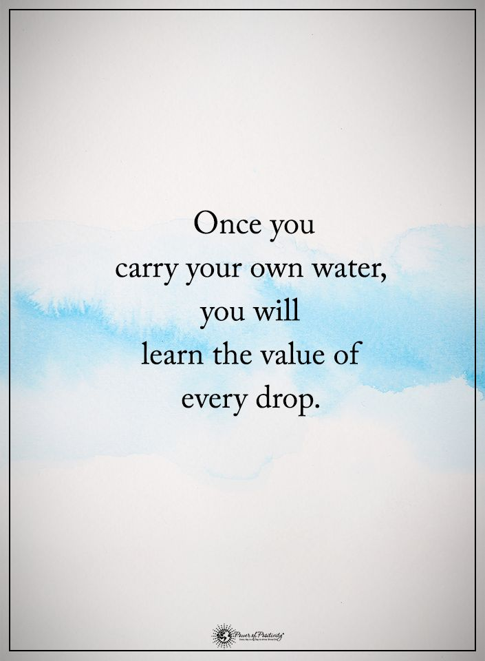 Once you carry your own water, you will learn the value of every drop.