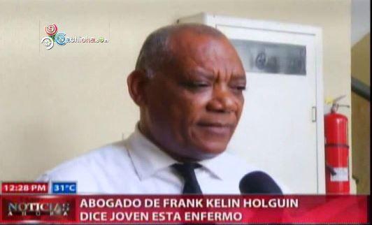 Abogado De Frank Kelin Holguin Dice Joven Esta Enfermo #Video