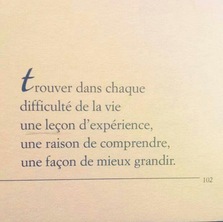 Trouver dans chaque difficulté de la vie une leçon d'expérience, une raison de comprendre, une façon de mieux grandir.