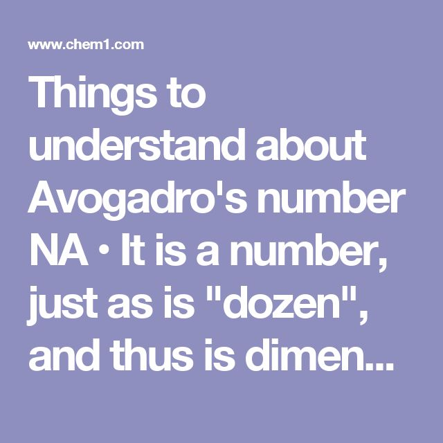 """Things to understand about Avogadro's number NA  • It is a number, just as is """"dozen"""", and thus is dimensionless.  • It is a huge number, far greater in magnitude than we can visualize; see here for some interesting comparisons with other huge numbers.  • Its practical use is limited to counting tiny things like atoms, molecules, """"formula units"""", electrons, or photons.  • The value of NA can be known only to the precision that the number of atoms in a measurable weight of a substance can be…"""
