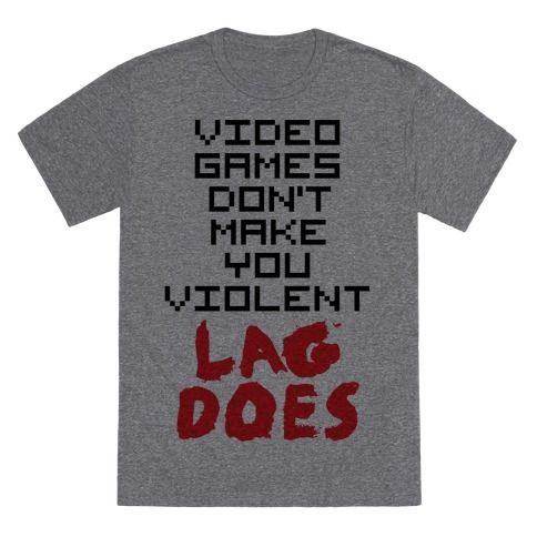 Everybody knows that video games don't make you violent, lag does! This funny shirt is perfect for gamers everywhere!