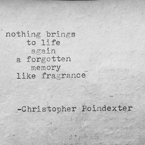 """Nothing brings to life again a forgotten memory like fragrance."" - C Poindexter"