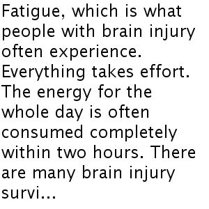 Fatigue, which is what people with brain injury often experience. Everything takes effort. The energy for the whole day is often consumed completely within two hours. There are many brain injury survi...
