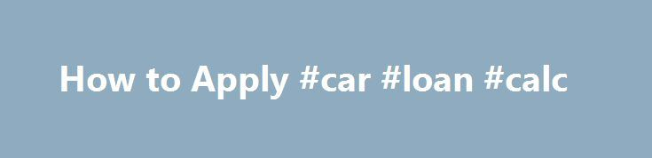 How to Apply #car #loan #calc http://loans.remmont.com/how-to-apply-car-loan-calc/  #apply for student loans # How to Apply Student Aid Alberta recommends youapply at least two months prior tothe start of school: Starting school after August 1, 2015 – apply by using 2015-16 online application Starting school before July 31, 2015 – apply by using 2014-15 online application When you are ready to apply: If […]The post How to Apply #car #loan #calc appeared first on Loans.