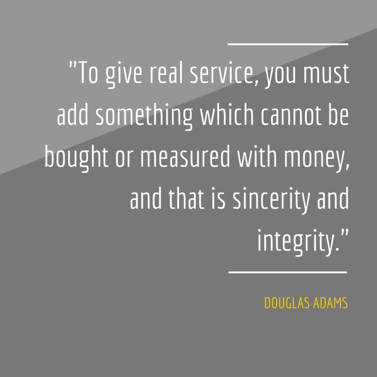 """To give real service, you must add something which cannot be bought or measured with money, and that is sincerity and integrity."" Douglas Adams"