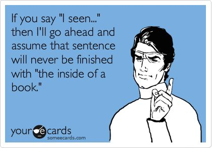 "If you say ""I seen..."" then I'll go ahead and assume that sentence will never be finished with ""the inside of a book.""Pets Peeves, People That Hate Pets, Biggest Pets, Pet Peeves, Grammar Humor, Bad English, Grammar Police, Bad Grammar, Grammar Funny"