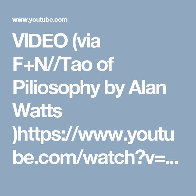 VIDEO (via F+N//Tao of Piliosophy by Alan Watts )https://www.youtube.com/watch?v=bE6mRYypmJY