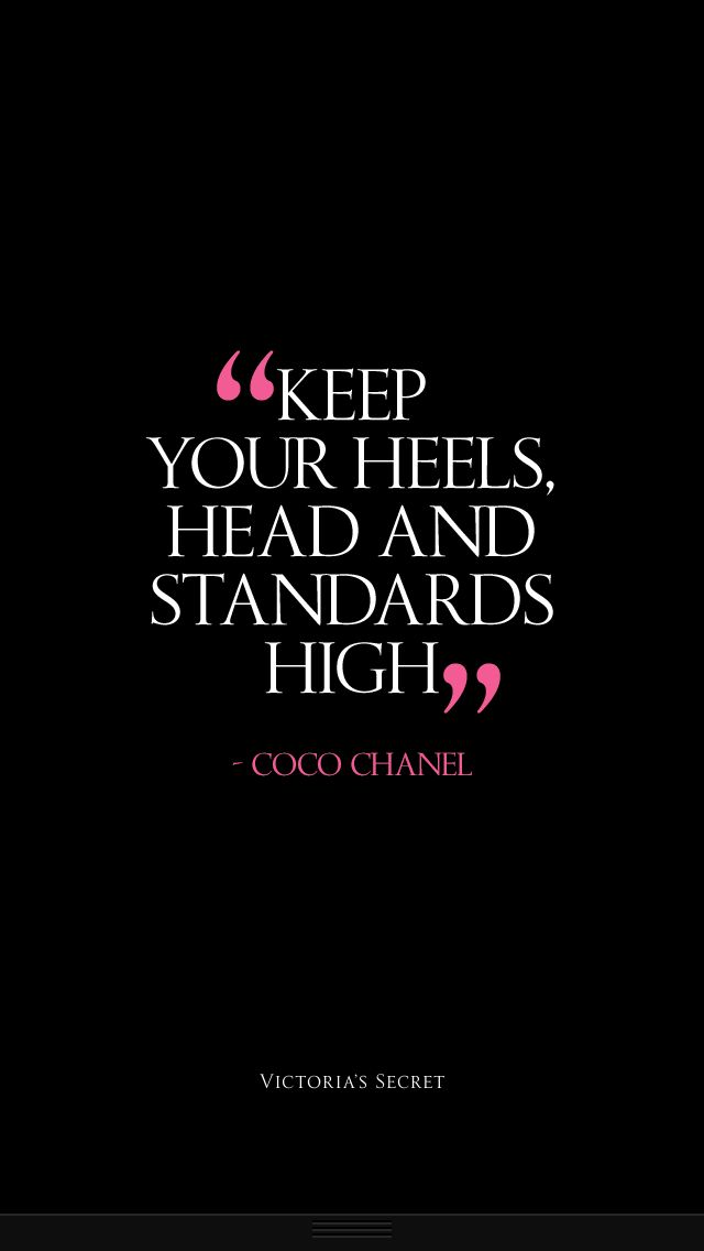Keep your heels, head and standards high. Coco Chanel.