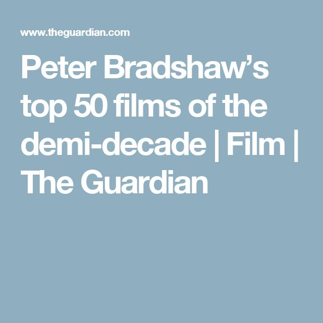 Peter Bradshaw's top 50 films of the demi-decade | Film | The Guardian