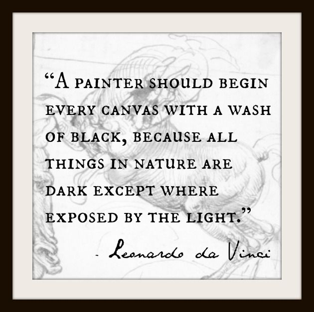 A painter should begin every canvas with a wash of black, because all things in nature are dark except where exposed by the light.  Leonardo da Vinci.