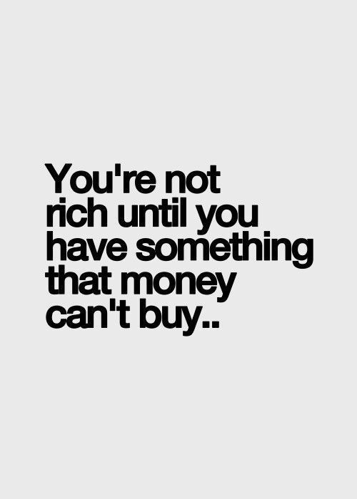 You're not rich until you have something that money can't buy. Life quotes. Love.