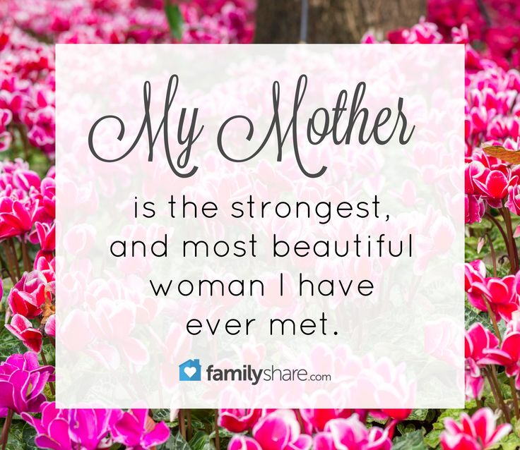 My mother is the strongest and most beautiful woman I have ever met.