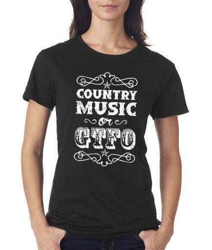 Southern Sisters Designs - Country Music or GTFO Ladies Cut T Shirts, $11.95 (http://www.southernsistersdesigns.com/country-music-or-gtfo-ladies-cut-t-shirts/)