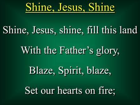 Shine, Jesus, Shine Shine, Jesus, shine, fill this land With the Father's glory, Blaze, Spirit, blaze, Set our hearts on fire; Shine, Jesus, shine, fill.