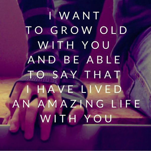 """I want to grow old with you an be able to say that I have lived an amazing life with you."""