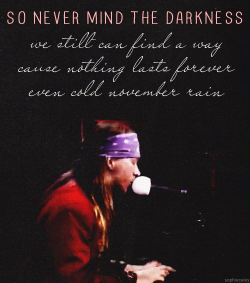 November rain - my favourite Guns N Roses song. I want these lyrics tattooed on me some day!