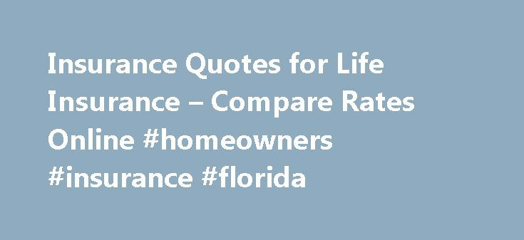Insurance Quotes for Life Insurance – Compare Rates Online #homeowners #insurance #florida http://insurance.remmont.com/insurance-quotes-for-life-insurance-compare-rates-online-homeowners-insurance-florida/  #life insurance quotes # Life Insurance Your comprehensive guide Purchasing life insurance coverage can be one of the most important and enduring financial decisions the head of a household makes for his or her family. A life policy can ensure that a family s most pressing financial…