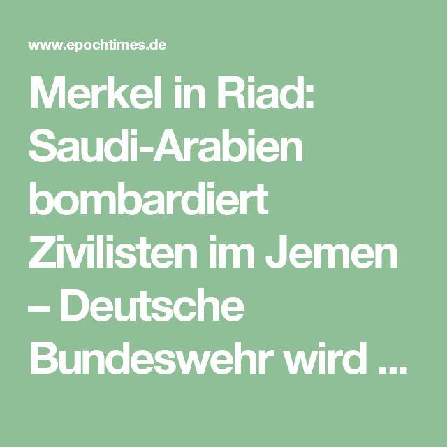 Merkel in Riad: Saudi-Arabien bombardiert Zivilisten im Jemen – Deutsche Bundeswehr wird saudisches Militär ausbilden