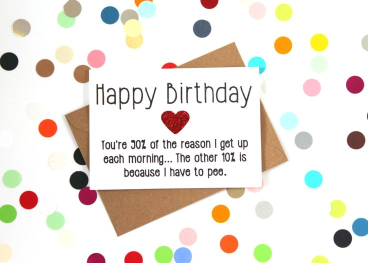 Funny birthday card: You're 90 percent of why I get up each morning. The other 10 per cent is because I have to pee. - pinned by pin4etsy.com