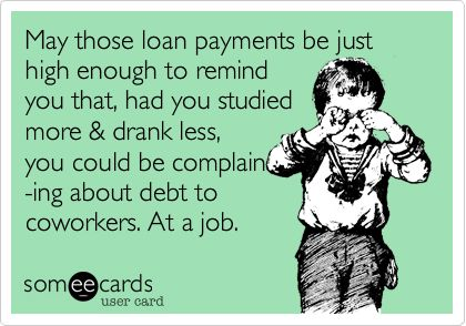 Funny College Ecard: May those loan payments be just high enough to remind you that, had you studied more & drank less, you could be complain -ing about debt to coworkers. At a job.