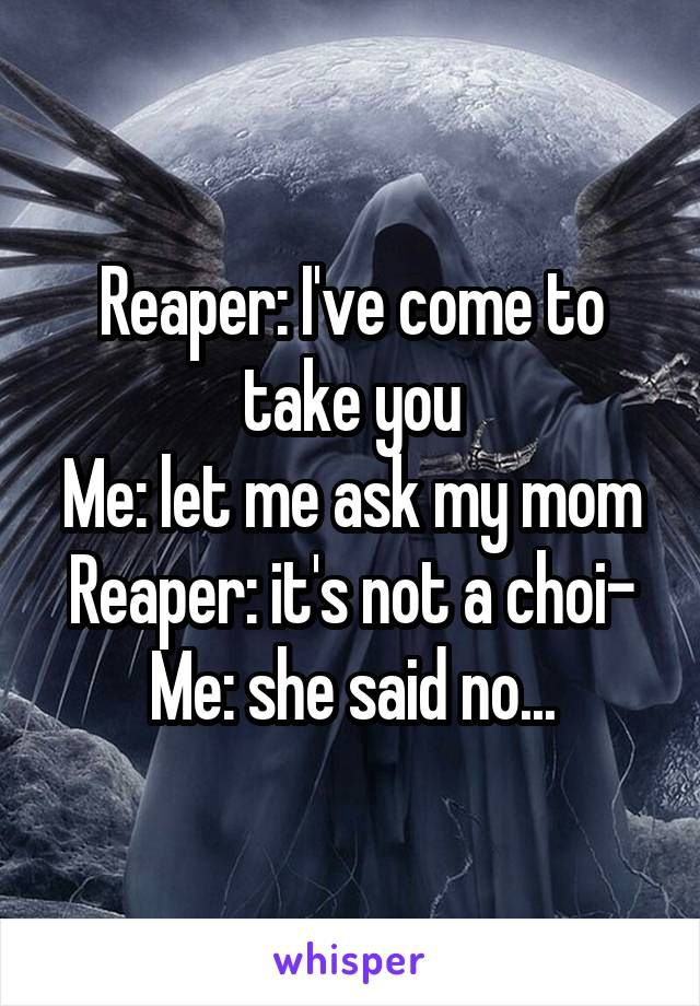 Reaper: I've come to take you Me: let me ask my mom Reaper: it's not a choi- Me: she said no...