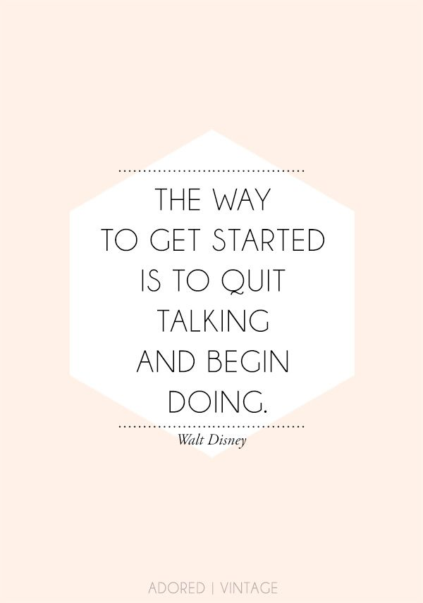 The way to get started is to quit talking and begin doing//
