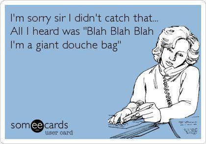 I'm sorry sir I didn't catch that... All I heard was 'Blah Blah Blah I'm a giant douche bag'.