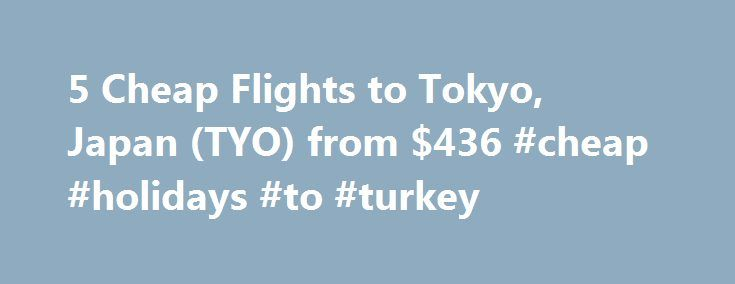 5 Cheap Flights to Tokyo, Japan (TYO) from $436 #cheap #holidays #to #turkey http://cheap.nef2.com/5-cheap-flights-to-tokyo-japan-tyo-from-436-cheap-holidays-to-turkey/  #cheap flights to tokyo # Cheap Flights to Tokyo – Tokyo Flights Cheap flights to Tokyo recently found by travelers * Arriving at Tokyo Once you have booked your airfare to Tokyo you will need a little information to make your trip more enjoyable. Most international flights to Tokyo arrive at either the Narita or Haneda…